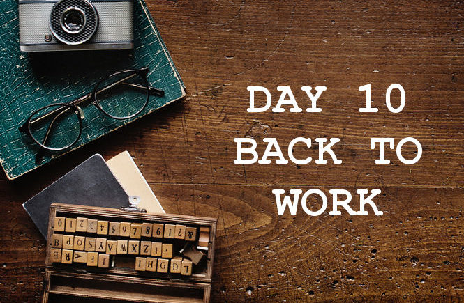 DAY 10 BACK TO WORK
