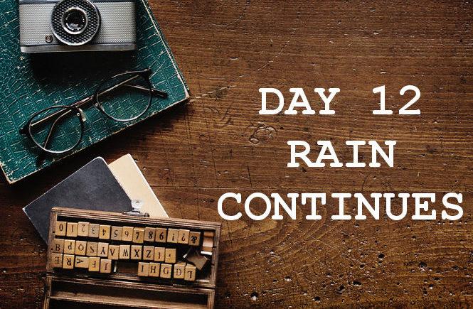 DAY 12 RAIN CONTINUES