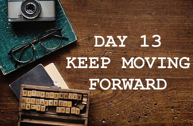DAY 13 KEEP MOVING FORWARD